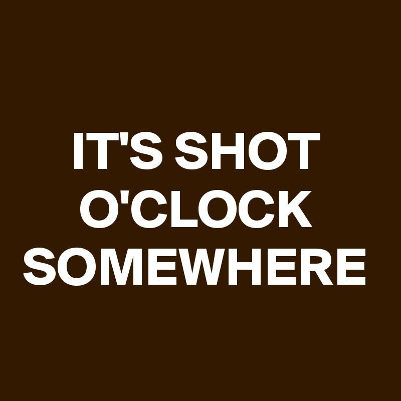 IT'S SHOT O'CLOCK SOMEWHERE