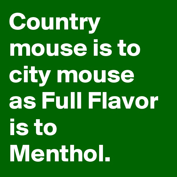 Country mouse is to city mouse as Full Flavor is to Menthol.