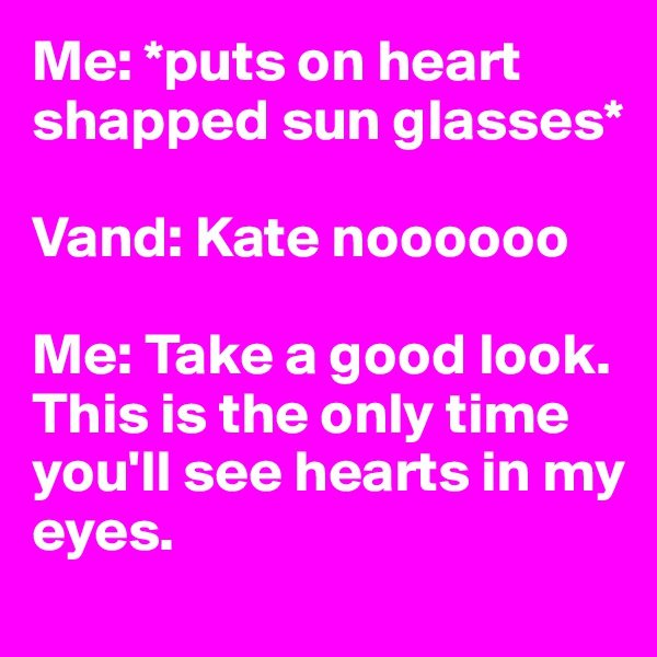Me: *puts on heart shapped sun glasses*   Vand: Kate noooooo  Me: Take a good look. This is the only time you'll see hearts in my eyes.
