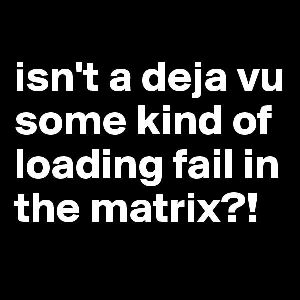 isn't a deja vu some kind of loading fail in the matrix?!