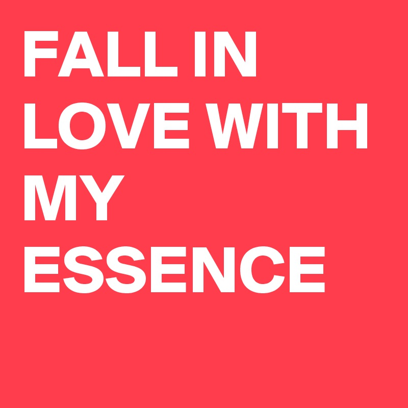 FALL IN LOVE WITH MY ESSENCE