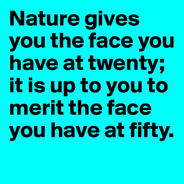 Nature gives you the face you have at twenty; it is up to you to merit the face you have at fifty.