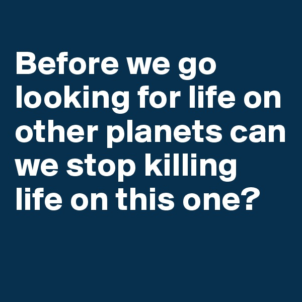 Before we go looking for life on other planets can we stop killing life on this one?