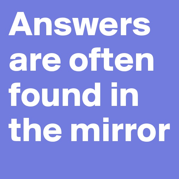 Answers are often found in the mirror