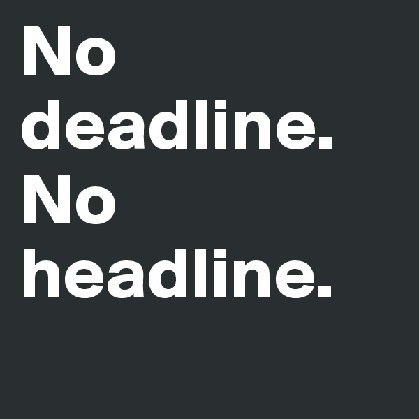 No deadline.        No headline.