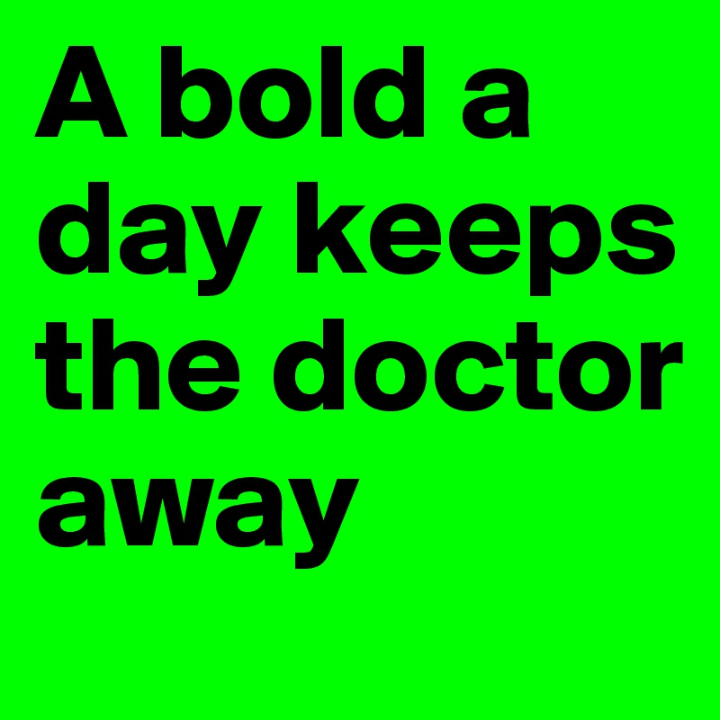 A bold a day keeps the doctor away