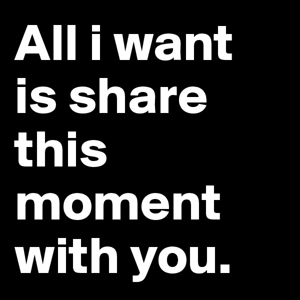 All i want is share this moment with you.