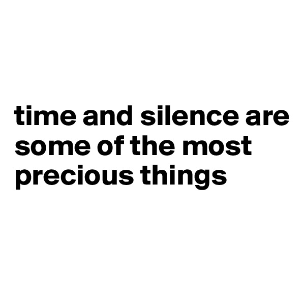 time and silence are some of the most precious things