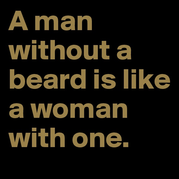 A man without a beard is like a woman with one.