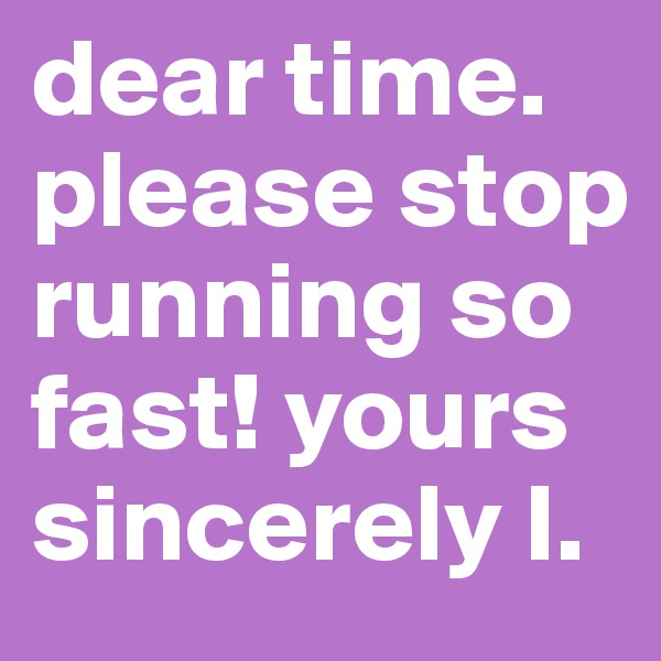 dear time. please stop running so fast! yours sincerely I.