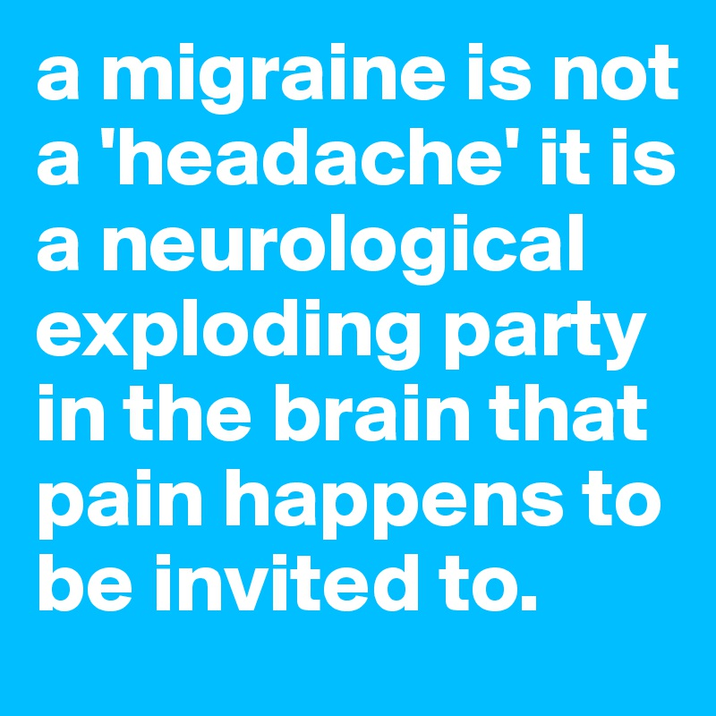 a migraine is not a 'headache' it is a neurological exploding party in the brain that pain happens to be invited to.