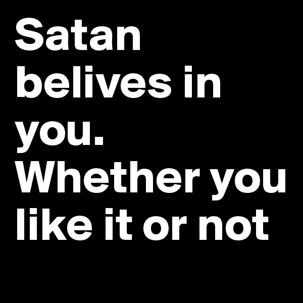 Satan belives in you. Whether you like it or not