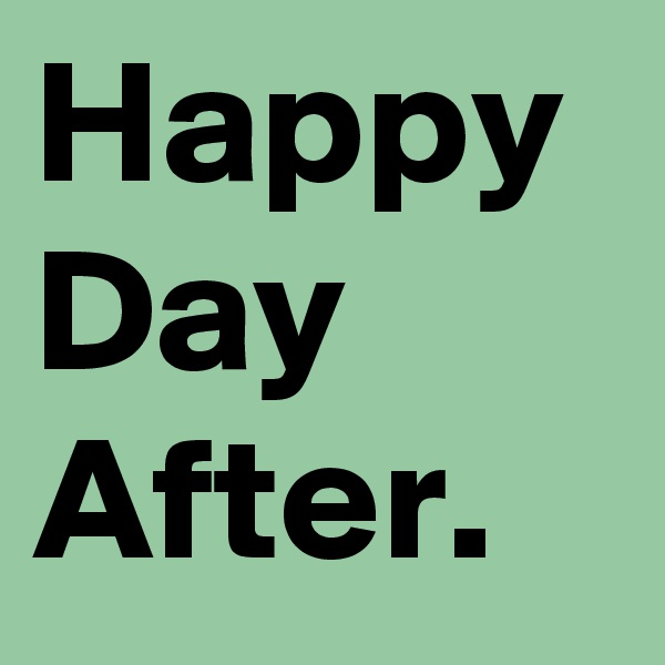 Happy Day After.