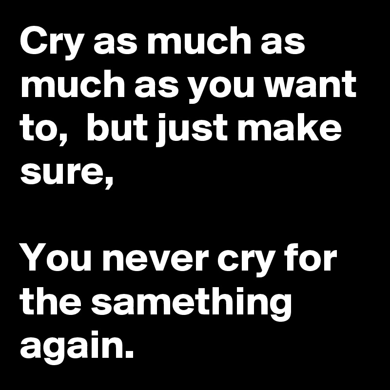 Cry as much as much as you want to,  but just make sure,  You never cry for the samething again.