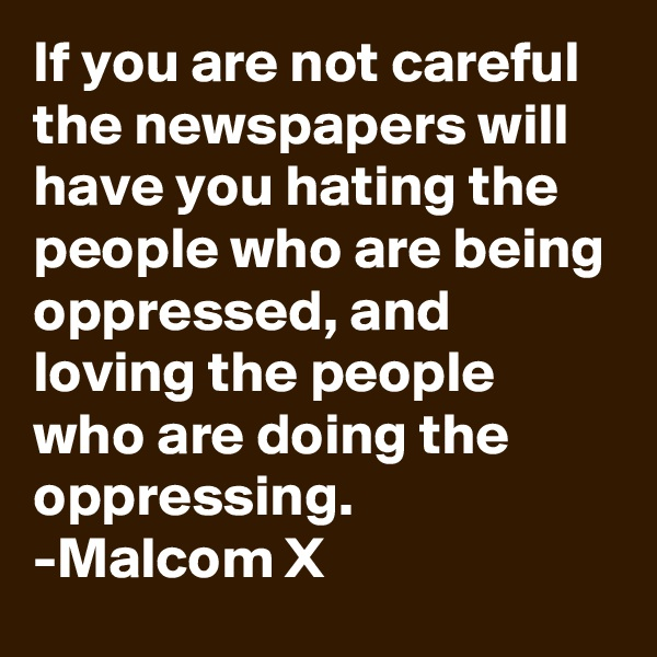 If you are not careful the newspapers will have you hating the people who are being oppressed, and loving the people who are doing the oppressing. -Malcom X