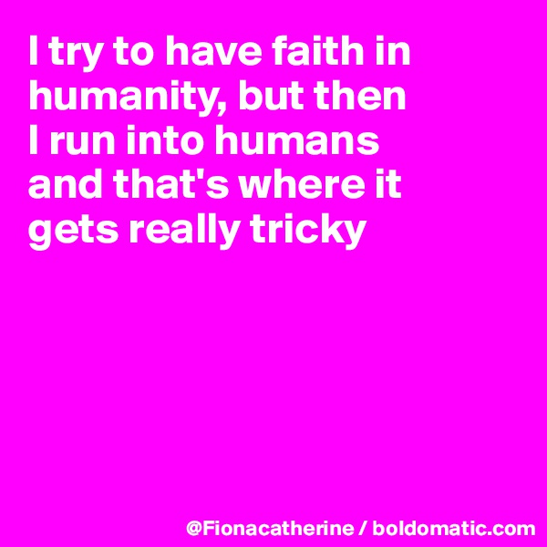 I try to have faith in humanity, but then I run into humans and that's where it gets really tricky