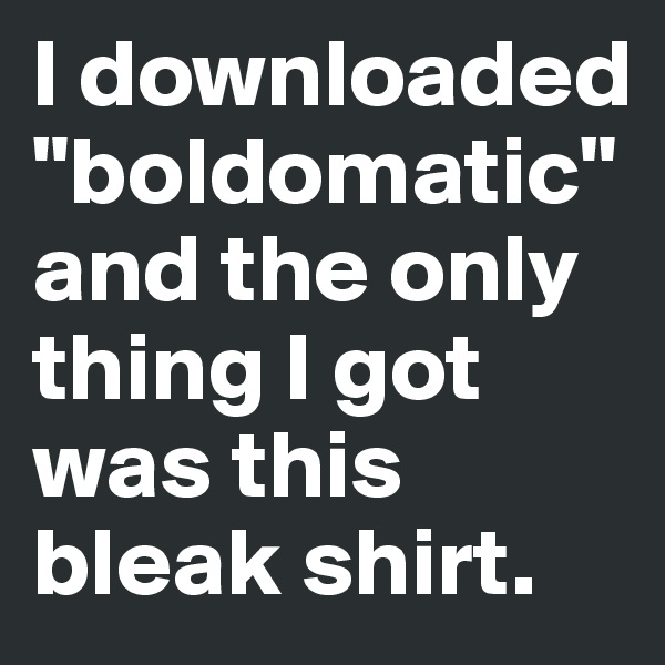 """I downloaded """"boldomatic"""" and the only thing I got was this bleak shirt."""