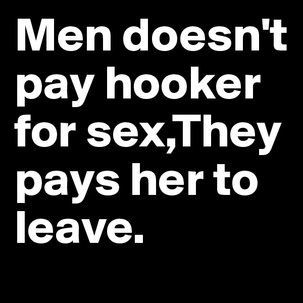 Men doesn't pay hooker for sex,They pays her to leave.