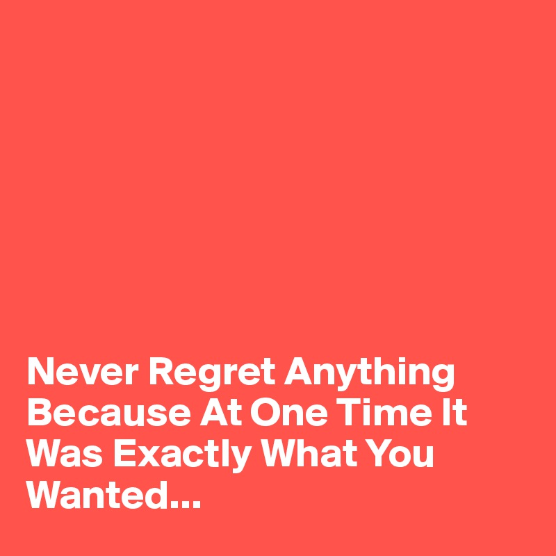 Never Regret Anything Because At One Time It Was Exactly What You Wanted...