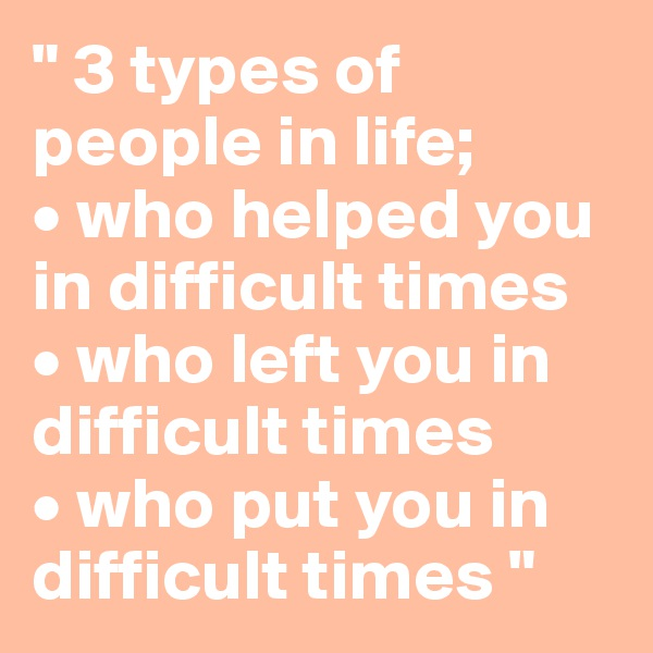 """"""" 3 types of people in life; • who helped you in difficult times • who left you in difficult times • who put you in difficult times """""""