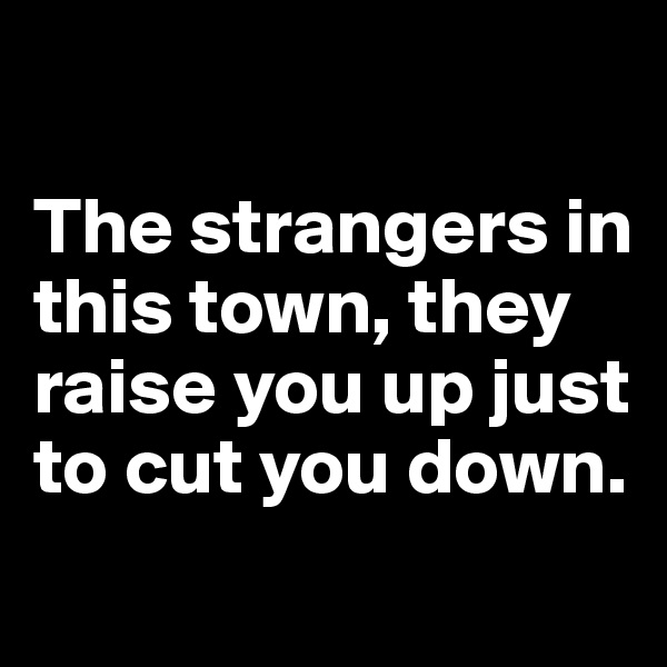 The strangers in this town, they raise you up just to cut you down.