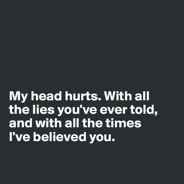 My head hurts. With all  the lies you've ever told, and with all the times  I've believed you.