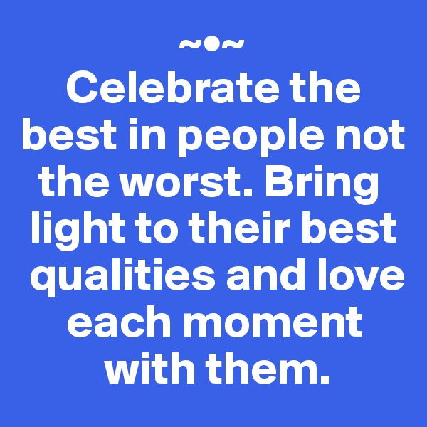 ~•~      Celebrate the best in people not    the worst. Bring   light to their best   qualities and love       each moment           with them.