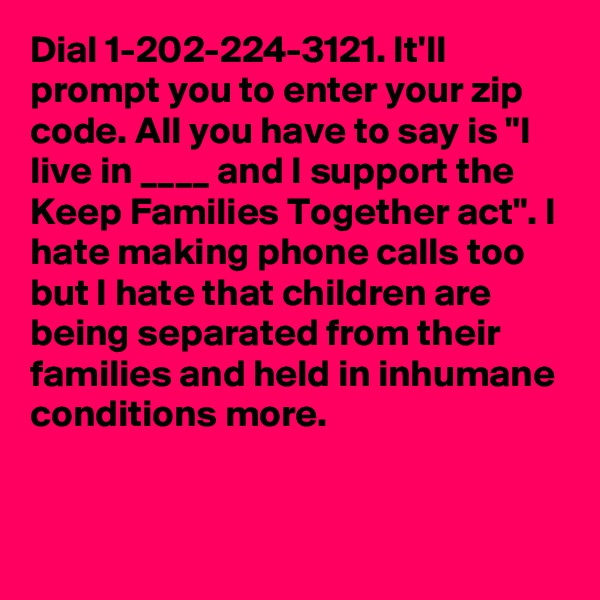 "Dial 1-202-224-3121. It'll prompt you to enter your zip code. All you have to say is ""I live in ____ and I support the Keep Families Together act"". I hate making phone calls too but I hate that children are being separated from their families and held in inhumane conditions more."