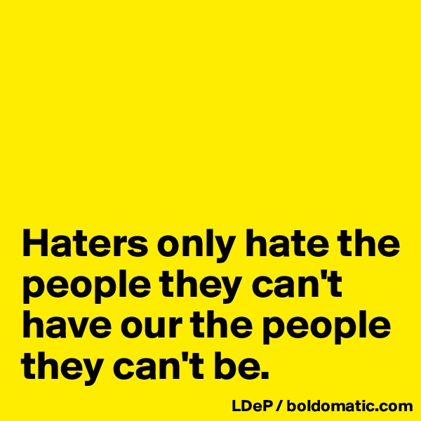 Haters only hate the people they can't have our the people they can't be.