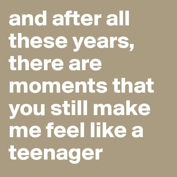 and after all these years, there are moments that you still make me feel like a teenager