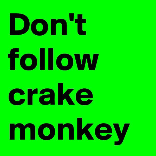 Don't follow crake monkey