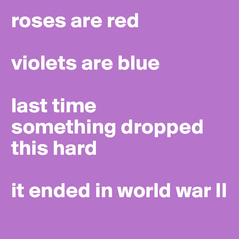 roses are red  violets are blue  last time  something dropped this hard  it ended in world war II