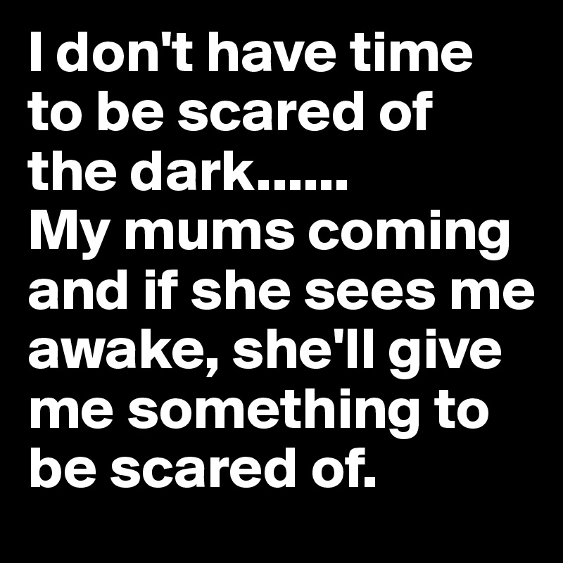 I don't have time to be scared of the dark       My mums