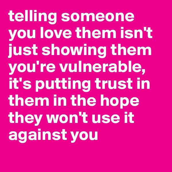 telling someone you love them isn't just showing them you're vulnerable, it's putting trust in them in the hope they won't use it against you