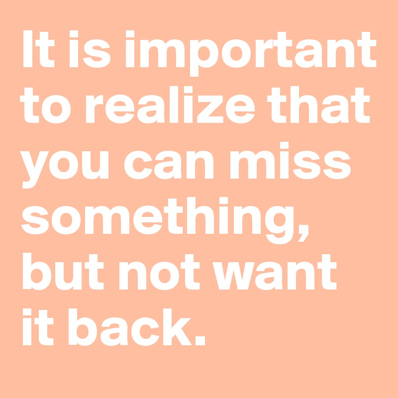 It is important to realize that you can miss something, but not want it back.