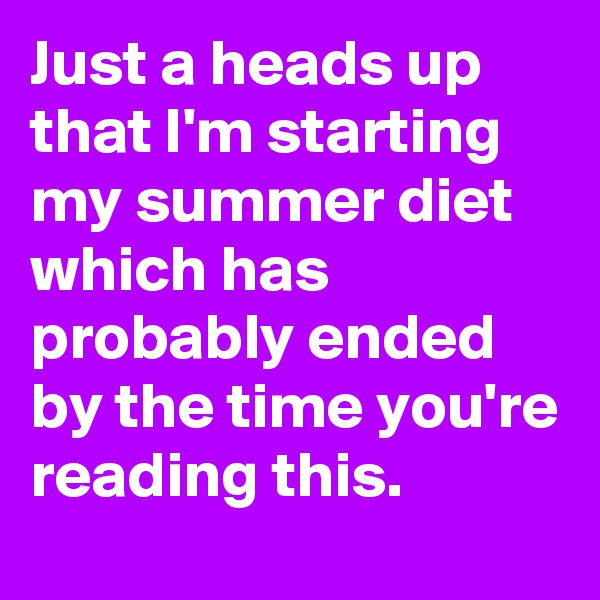 Just a heads up that I'm starting my summer diet which has probably ended by the time you're reading this.