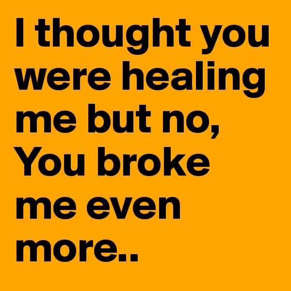 I thought you were healing me but no, You broke me even more..