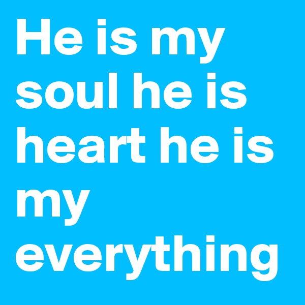 He is my soul he is heart he is my everything