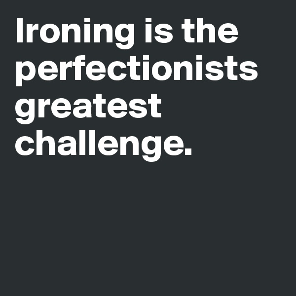 Ironing is the perfectionists greatest challenge.
