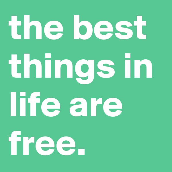 the best things in life are free.