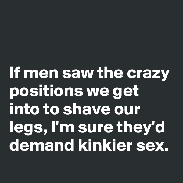 If men saw the crazy positions we get into to shave our legs, I'm sure they'd demand kinkier sex.