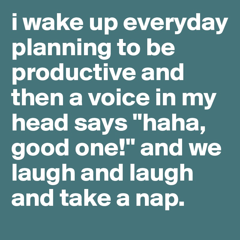 """i wake up everyday planning to be productive and then a voice in my head says """"haha, good one!"""" and we laugh and laugh and take a nap."""