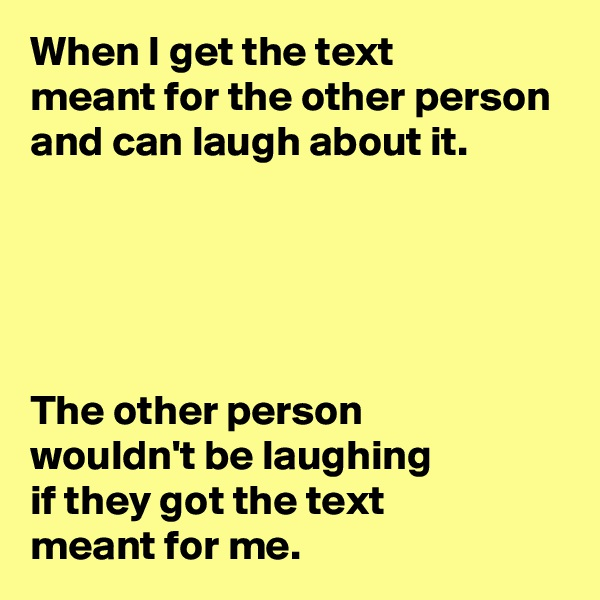 When I get the text  meant for the other person and can laugh about it.      The other person  wouldn't be laughing  if they got the text  meant for me.