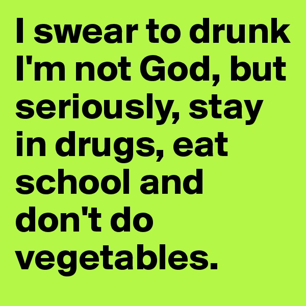 I swear to drunk I'm not God, but seriously, stay in drugs, eat school and don't do vegetables.