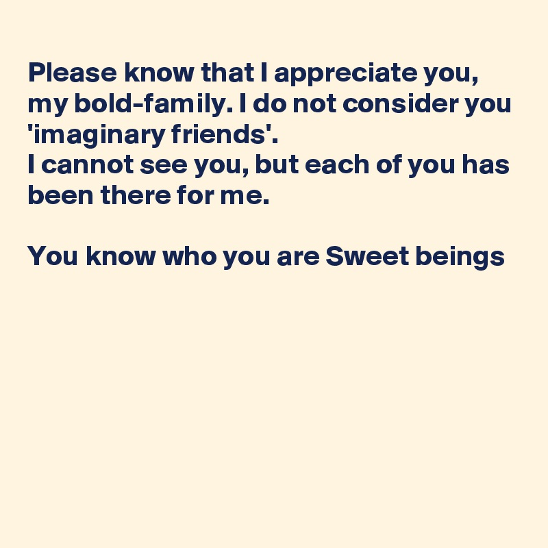 Please know that I appreciate you, my bold-family. I do not consider you 'imaginary friends'.  I cannot see you, but each of you has been there for me.  You know who you are Sweet beings
