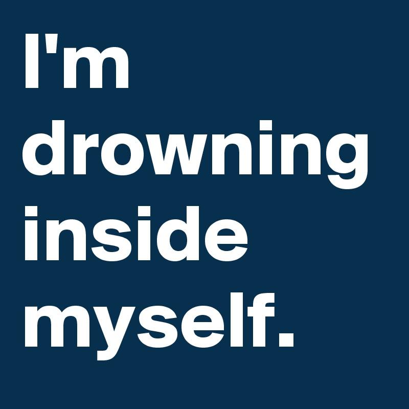 I'm drowning inside myself.