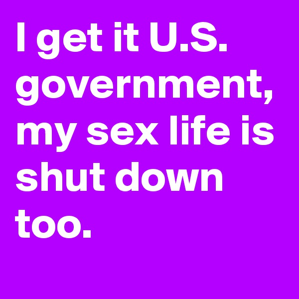 I get it U.S. government, my sex life is shut down too.