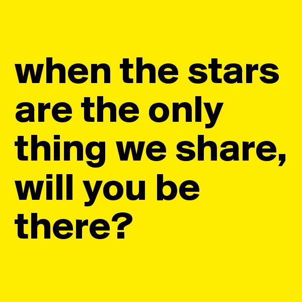 when the stars are the only thing we share, will you be there?
