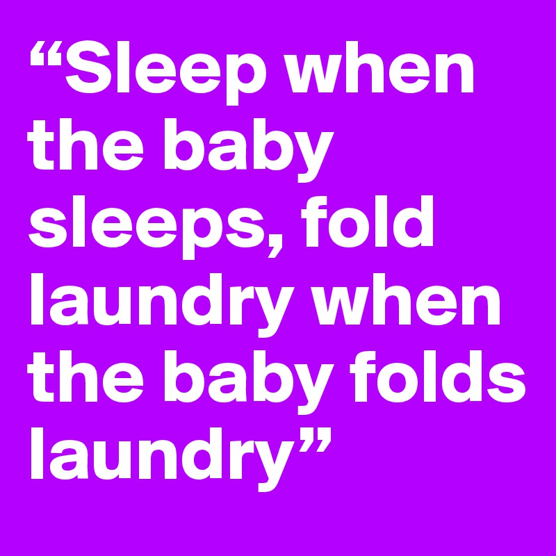"""Sleep when the baby sleeps, fold laundry when the baby folds laundry"""
