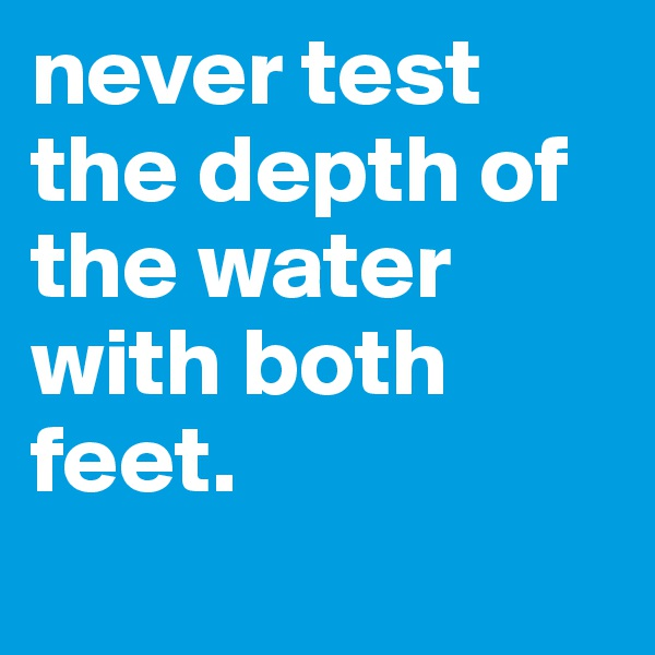 never test the depth of the water with both feet.